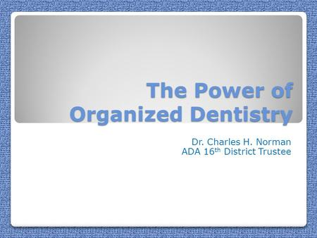 The Power of Organized Dentistry Dr. Charles H. Norman ADA 16 th District Trustee.