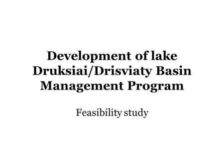 Development of lake Druksiai/Drisviaty Basin Management Program Feasibility study.