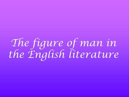 The figure of man in the English literature.  The Anglo - Saxon period → Epic PoetryEpic Poetry (paganism)  The Middle Ages → BalladsBallads (Christianity)