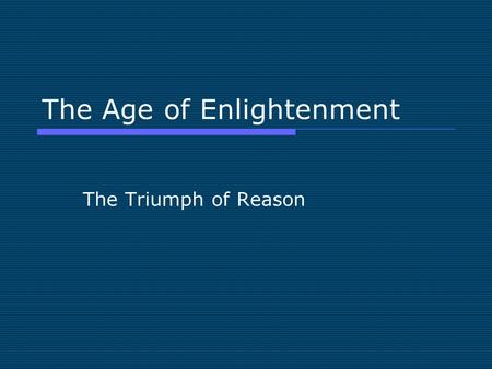 The Age of Enlightenment The Triumph of Reason. The Age of Reason  Two major themes in the Western Experience are defined by intellectual and religious.