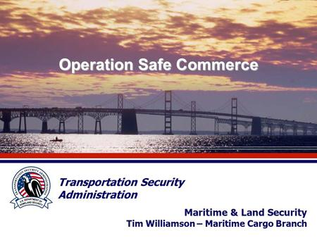 Operation Safe Commerce Transportation Security Administration Maritime & Land Security Tim Williamson – Maritime Cargo Branch.