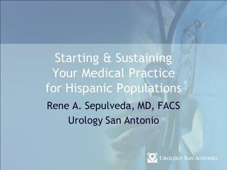 Starting & Sustaining Your Medical Practice for Hispanic Populations Rene A. Sepulveda, MD, FACS Urology San Antonio.