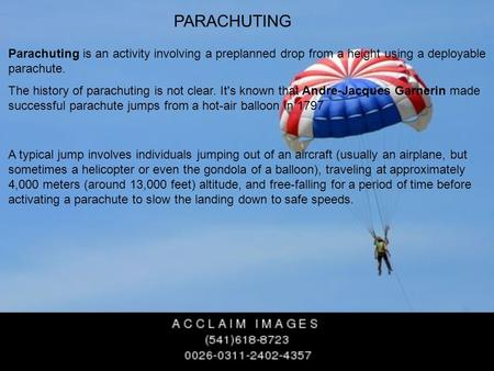 PARACHUTING Parachuting is an activity involving a preplanned drop from a height using a deployable parachute. The history of parachuting is not clear.