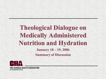 Theological Dialogue on Medically Administered Nutrition and Hydration January 18 – 19, 2006 Summary of Discussion.