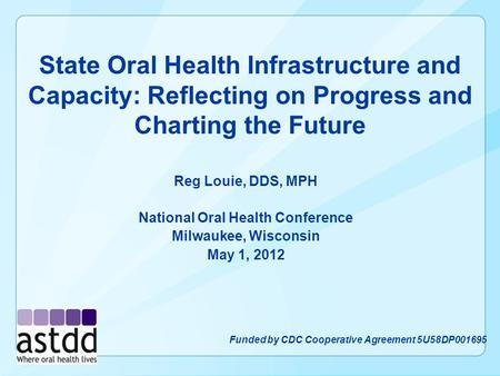 State Oral Health Infrastructure and Capacity: Reflecting on Progress and Charting the Future Reg Louie, DDS, MPH National Oral Health Conference Milwaukee,