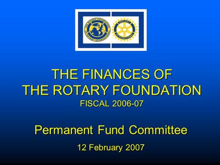 THE FINANCES OF THE ROTARY FOUNDATION FISCAL 2006-07 Permanent Fund Committee 12 February 2007.