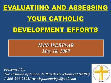 EVALUATIING AND ASSESSING YOUR CATHOLIC DEVELOPMENT EFFORTS 1 ISPD WEBINAR May 18, 2009 Presented by: The Institute of School & Parish Development (ISPD)