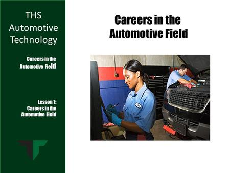 THS Automotive Technology Lesson 1: Careers in the Automotive Field Careers in the Automotive Fie ld Careers in the Automotive Field.