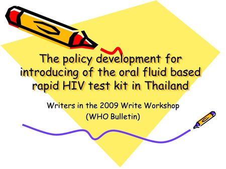 The policy development for introducing of the oral fluid based rapid HIV test kit in Thailand Writers in the 2009 Write Workshop (WHO Bulletin)