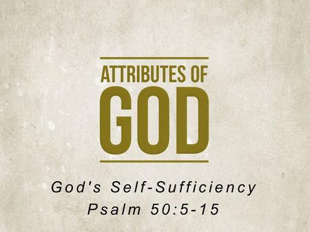 God's Self-Sufficiency Psalm 50:5-15. Israel's Surprise … God Calls a Gathering God Declares Judgment.