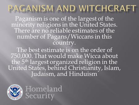 Paganism is one of the largest of the minority religions in the United States. There are no reliable estimates of the number of Pagans/Wiccans in this.
