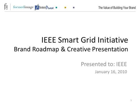 IEEE Smart Grid Initiative Brand Roadmap & Creative Presentation Presented to: IEEE January 16, 2010 1.