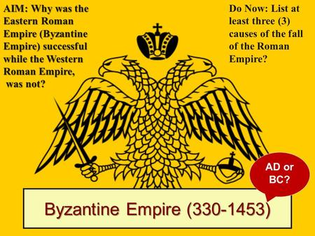 Byzantine Empire (330-1453) AIM: Why was the Eastern Roman Empire (Byzantine Empire) successful while the Western Roman Empire, was not? was not? Do Now: