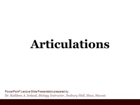 PowerPoint ® Lecture Slide Presentation prepared by Dr. Kathleen A. Ireland, Biology Instructor, Seabury Hall, Maui, Hawaii Articulations.