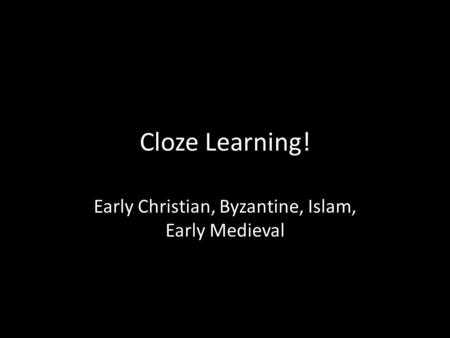 Cloze Learning! Early Christian, Byzantine, Islam, Early Medieval.