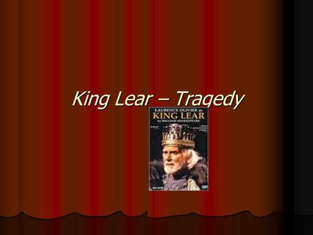 King Lear – Tragedy. Dividing up the Kingdom At the beginning Lear is King of Britain Lear is King of Britain Gloucester (pronounced Gloster) is a Duke.
