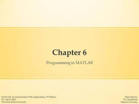 Slide deck by Dr. Greg Reese Miami University MATLAB An Introduction With Applications, 5 th Edition Dr. Amos Gilat The Ohio State University Chapter 6.