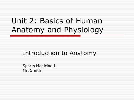 Unit 2: Basics of Human Anatomy and Physiology Introduction to Anatomy Sports Medicine 1 Mr. Smith.