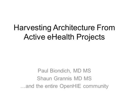 Harvesting Architecture From Active eHealth Projects Paul Biondich, MD MS Shaun Grannis MD MS …and the entire OpenHIE community.