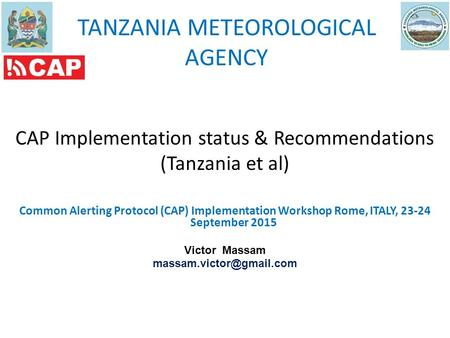 TANZANIA METEOROLOGICAL AGENCY CAP Implementation status & Recommendations (Tanzania et al) Common Alerting Protocol (CAP) Implementation Workshop Rome,