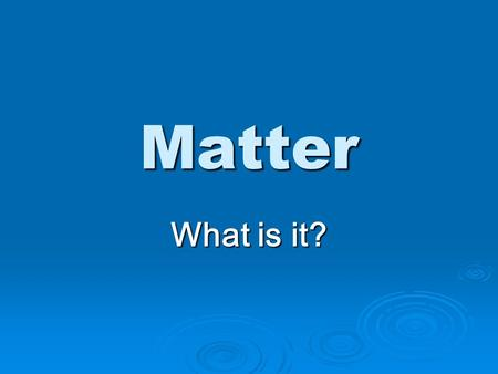 Matter What is it? Objective Students will identify three states of matter using particle models.