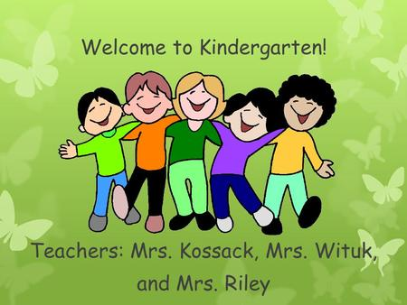 Welcome to Kindergarten! Teachers: Mrs. Kossack, Mrs. Wituk, and Mrs. Riley.