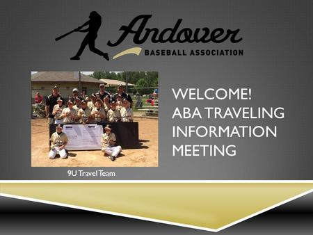 WELCOME! ABA TRAVELING INFORMATION MEETING 9U Travel Team.