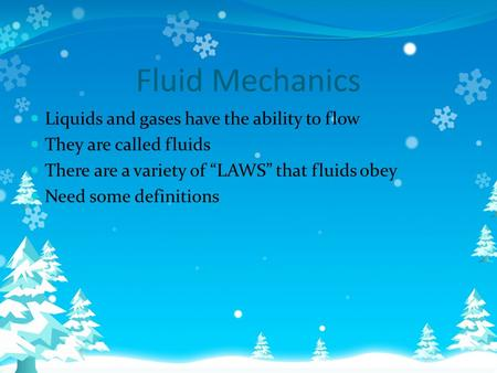 "Fluid Mechanics Liquids and gases have the ability to flow They are called fluids There are a variety of ""LAWS"" that fluids obey Need some definitions."