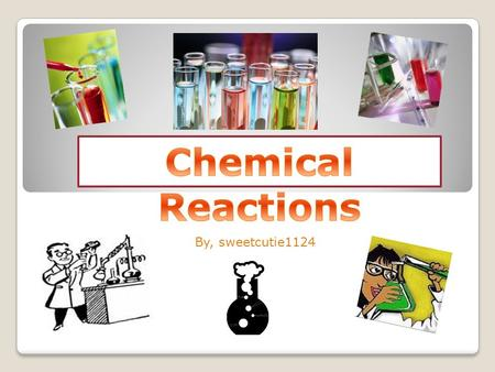 By, sweetcutie1124 Table of Contents Chemical Reactions: The Basics Signs of a Chemical Reaction Reactants & Products Law of Conservation of mass Energy.