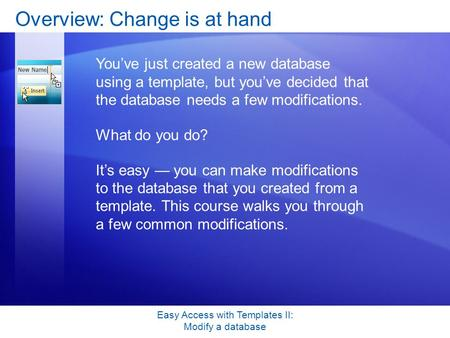 Easy Access with Templates II: Modify a database Overview: Change is at hand You've just created a new database using a template, but you've decided that.
