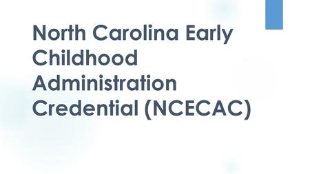 North Carolina Early Childhood Administration Credential (NCECAC) EDU 261 FALL 2014.