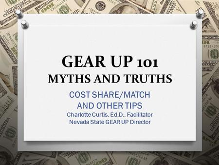 GEAR UP 101 MYTHS AND TRUTHS COST SHARE/MATCH AND OTHER TIPS Charlotte Curtis, Ed.D., Facilitator Nevada State GEAR UP Director.