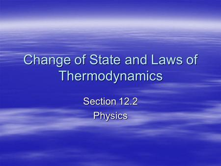 Change of State and Laws of Thermodynamics Section 12.2 Physics.