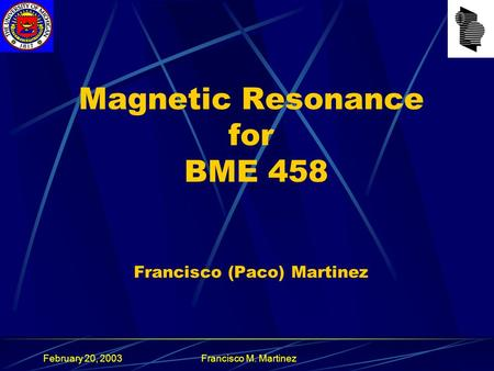 February 20, 2003Francisco M. Martinez Magnetic Resonance for BME 458 Francisco (Paco) Martinez.