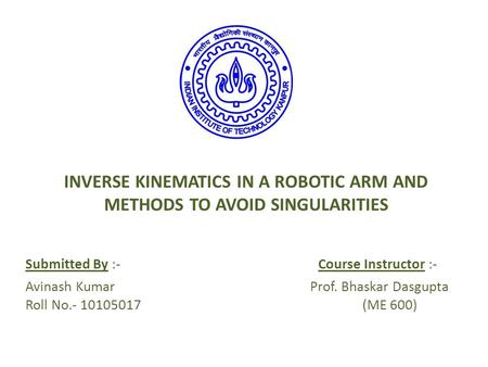 INVERSE KINEMATICS IN A ROBOTIC ARM AND METHODS TO AVOID SINGULARITIES Submitted By :-Course Instructor :- Avinash Kumar Prof. Bhaskar Dasgupta Roll No.-