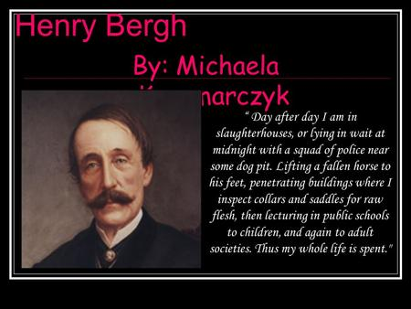 "Henry Bergh By: Michaela Kaczmarczyk "" Day after day I am in slaughterhouses, or lying in wait at midnight with a squad of police near some dog pit. Lifting."