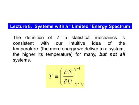 "Lecture 8. Systems with a ""Limited"" Energy Spectrum The definition of T in statistical mechanics is consistent with our intuitive idea of the temperature."