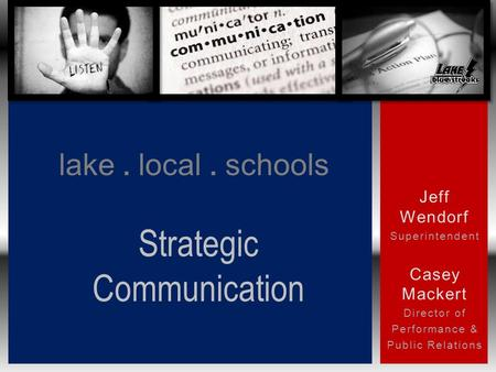 Jeff Wendorf Superintendent Casey Mackert Director of Performance & Public Relations lake. local. schools Strategic Communication.