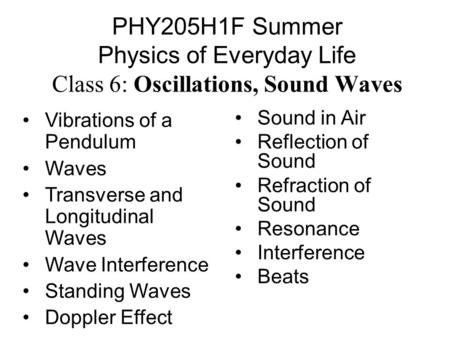 PHY205H1F Summer Physics of Everyday Life Class 6: Oscillations, Sound Waves Vibrations of a Pendulum Waves Transverse and Longitudinal Waves Wave Interference.