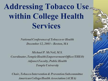 Addressing Tobacco Use within College Health Services National Conference of Tobacco or Health December 12, 2003 – Boston, MA Michael P. McNeil, M.S. Coordinator,