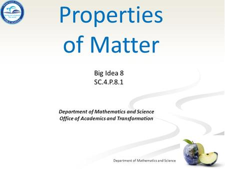 Department of Mathematics and Science Properties of Matter Department of Mathematics and Science Office of Academics and Transformation Big Idea 8 SC.4.P.8.1.