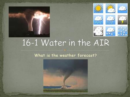What is the weather forecast?. Condition of the atmosphere at a certain time and place Affected by the amount of water in the air Must understand water.