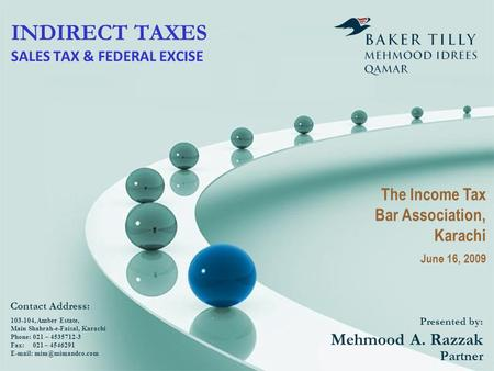 INDIRECT TAXES SALES TAX & FEDERAL EXCISE Presented by: Mehmood A. Razzak Partner 103-104, Amber Estate, Main Shahrah-e-Faisal, Karachi Phone: 021 – 4535712-3.