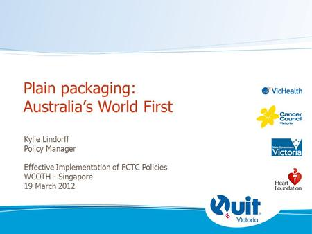 Plain packaging: Australia's World First Kylie Lindorff Policy Manager Effective Implementation of FCTC Policies WCOTH - Singapore 19 March 2012.