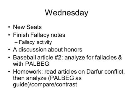 Wednesday New Seats Finish Fallacy notes –Fallacy activity A discussion about honors Baseball article #2: analyze for fallacies & with PALBEG Homework: