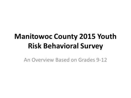 Manitowoc County 2015 Youth Risk Behavioral Survey An Overview Based on Grades 9-12.