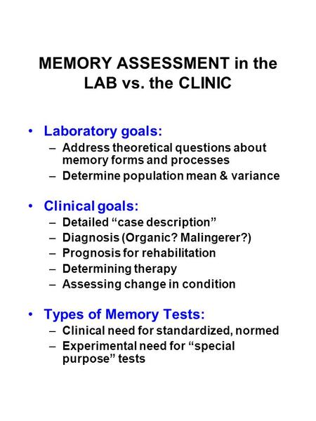 MEMORY ASSESSMENT in the LAB vs. the CLINIC Laboratory goals: –Address theoretical questions about memory forms and processes –Determine population mean.