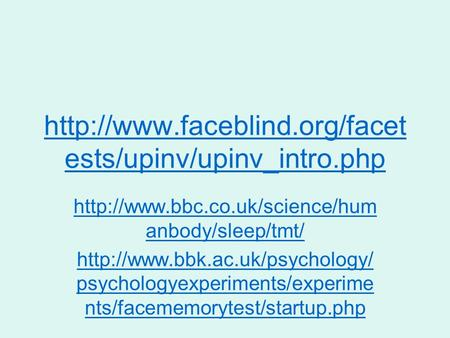 Http://www.faceblind.org/facetests/upinv/upinv_intro.php http://www.bbc.co.uk/science/humanbody/sleep/tmt/ http://www.bbk.ac.uk/psychology/psychologyexperiments/experiments/facememorytest/startup.php.