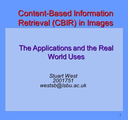 1 Stuart West 2001751 Content-Based Information Retrieval (CBIR) in Images The Applications and the Real World Uses.