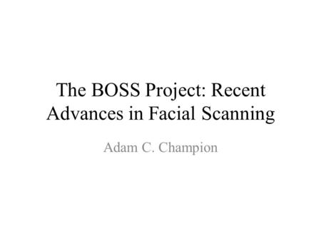 The BOSS Project: Recent Advances in Facial Scanning Adam C. Champion.